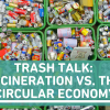 Trash Talk: Incineration vs. the Circular Economy